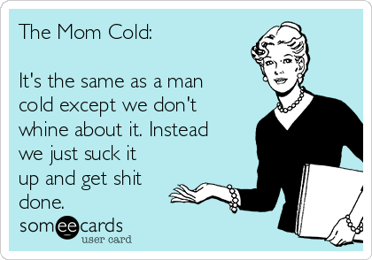 the-mom-cold-its-the-same-as-a-man-cold-except-we-dont-whine-about-it-instead-we-just-suck-it-up-and-get-shit-done-84f79